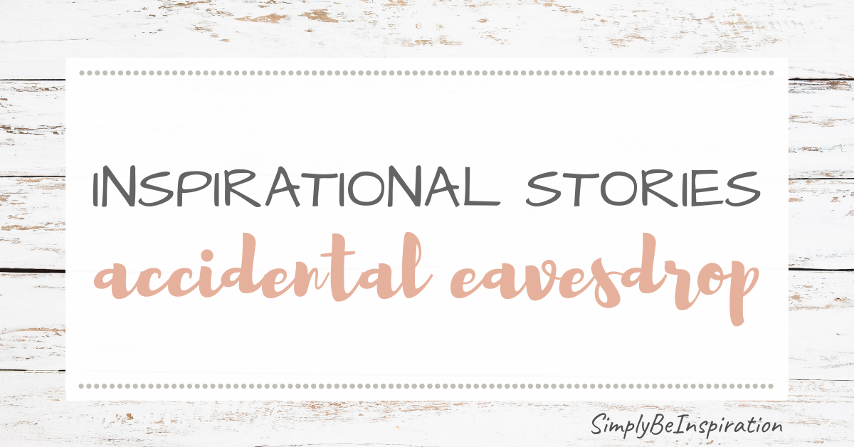 Inspirational Stories – The Accidental Eavesdrop